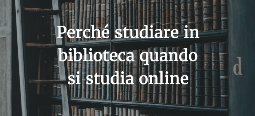 Perché studiare in biblioteca quando si studia online